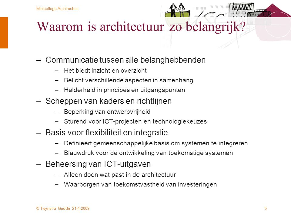 © Twynstra Gudde 21-4-2009 Minicollege Architectuur 6 Definitie van ICT-architectuur IEEE 1471 –The fundamental organization of a system embodied in its components, their relationships to each other, and to the environment, and the principles guiding its design and development –Dus: –Fundamentele inrichting van een complex systeemn –Opbouw in componenten –Hun onderlinge relatie én de relatie met de omgeving –Principes t.a.v.