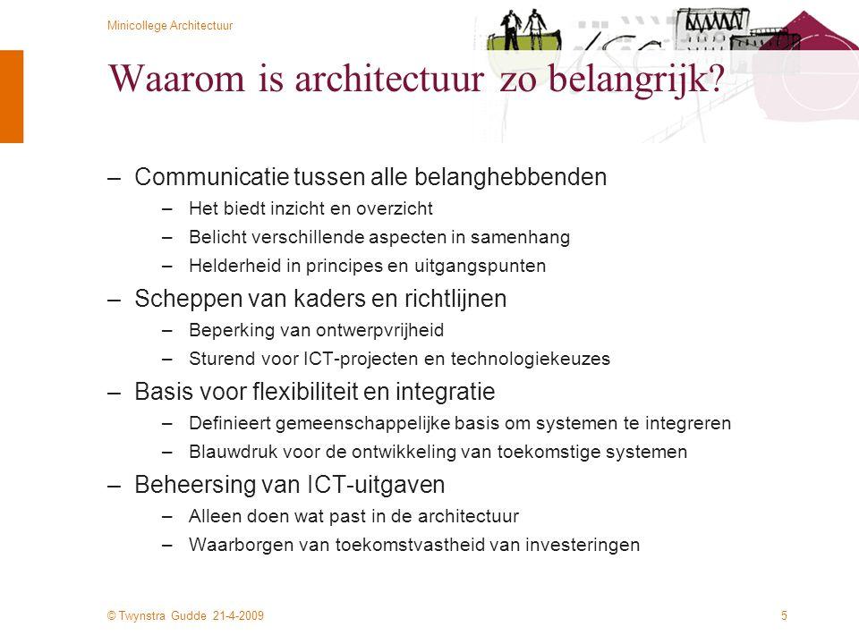 © Twynstra Gudde 21-4-2009 Minicollege Architectuur 5 Waarom is architectuur zo belangrijk? –Communicatie tussen alle belanghebbenden –Het biedt inzic