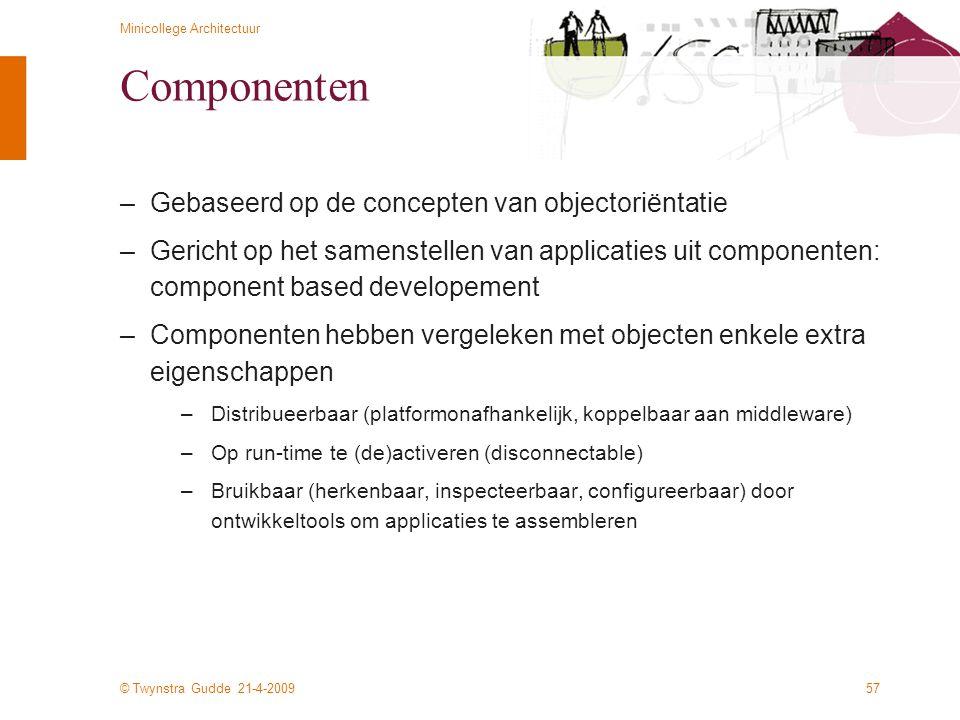 © Twynstra Gudde 21-4-2009 Minicollege Architectuur 57 Componenten –Gebaseerd op de concepten van objectoriëntatie –Gericht op het samenstellen van ap