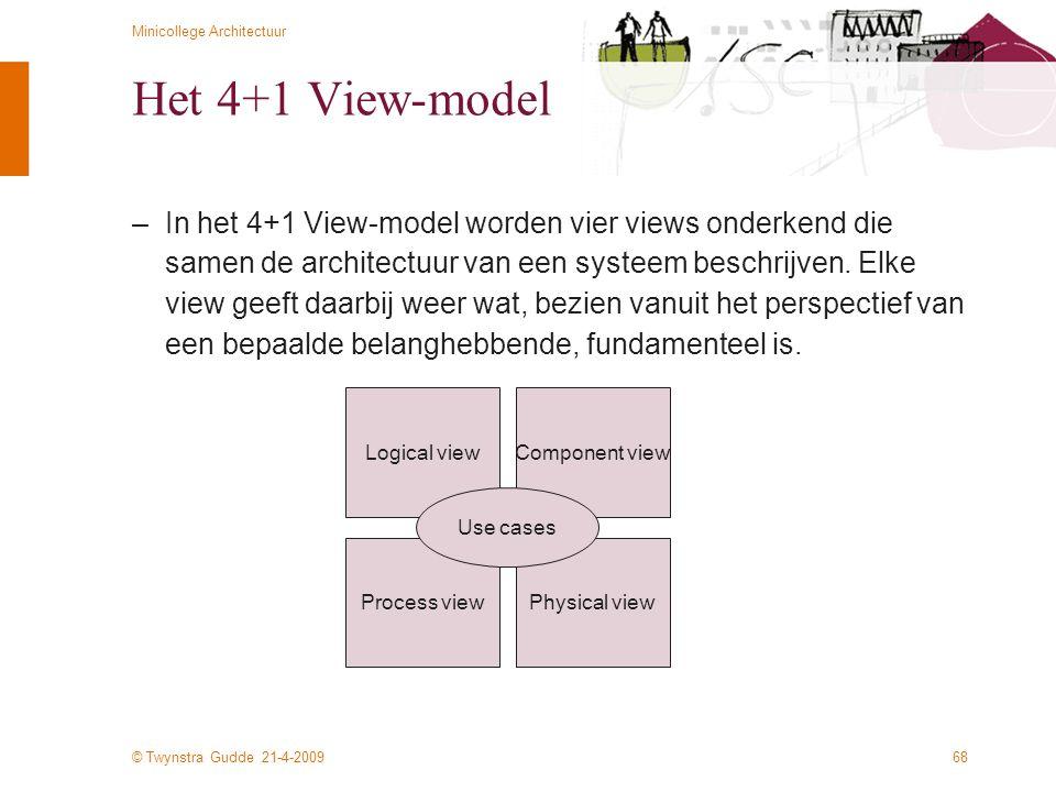 © Twynstra Gudde 21-4-2009 Minicollege Architectuur 68 Het 4+1 View-model –In het 4+1 View-model worden vier views onderkend die samen de architectuur