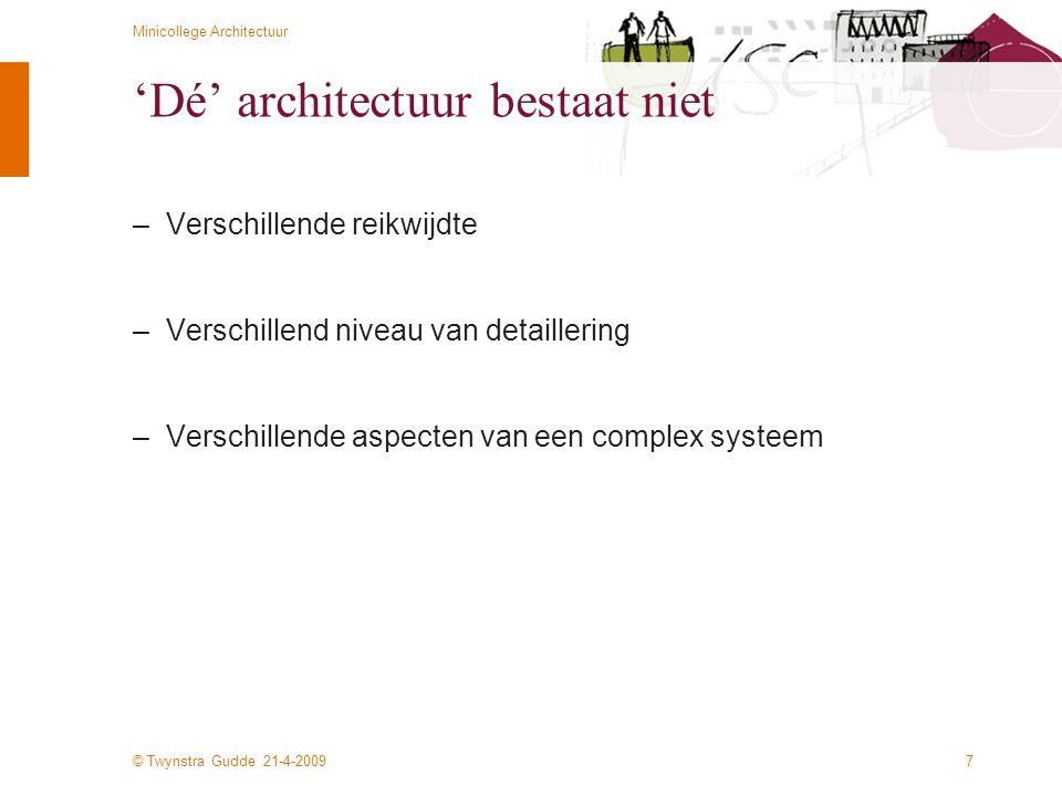© Twynstra Gudde 21-4-2009 Minicollege Architectuur 28 Zachman raamwerk De views van de stakeholders –Reikwijdte (Scope - Ballpark view) –Definitie van het speelveld: de organisatie en zijn doelen – de context waarin de informatiebehoefte geplaats moet worden –Bedrijfsmodel (Model of the business - Owner's view) –Modelering en definitie van de organisatie in termen van structuur, functie en organisatie –Informatiesysteemmodel (Model of the information system - Architect's view) –Modelering en beschrijving van informatiebehoefte in formelere informatiesysteemtermen –Technologiemodel (Technology model - Designer's view) –Vertaling van informatiebehoefte in concrete, technologische oplossingen –Gedetailleerd ontwerp (Detailed representations - Builder's view) –Gedetailleerde specificaties en programmacode –Werkend, gerealiseerd systeem (Functioning system)