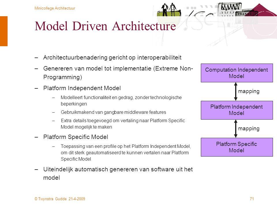 © Twynstra Gudde 21-4-2009 Minicollege Architectuur 71 Model Driven Architecture –Architectuurbenadering gericht op interoperabiliteit –Genereren van