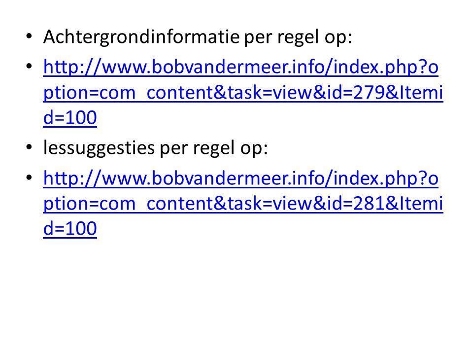 Achtergrondinformatie per regel op: http://www.bobvandermeer.info/index.php?o ption=com_content&task=view&id=279&Itemi d=100 http://www.bobvandermeer.info/index.php?o ption=com_content&task=view&id=279&Itemi d=100 lessuggesties per regel op: http://www.bobvandermeer.info/index.php?o ption=com_content&task=view&id=281&Itemi d=100 http://www.bobvandermeer.info/index.php?o ption=com_content&task=view&id=281&Itemi d=100