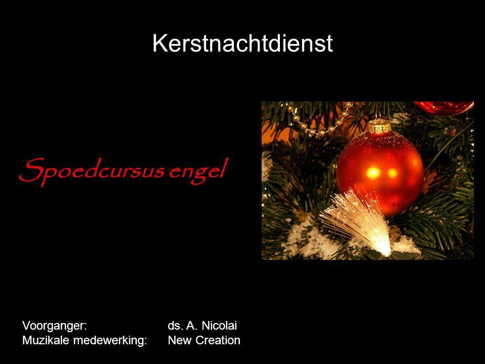 Kerstnachtdienst Spoedcursus engel Voorganger:ds. A. Nicolai Muzikale medewerking:New Creation