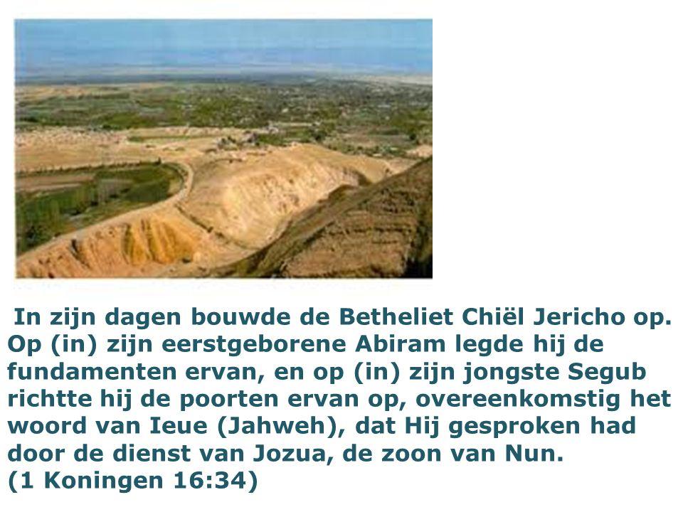 In zijn dagen bouwde de Betheliet Chiël Jericho op. Op (in) zijn eerstgeborene Abiram legde hij de fundamenten ervan, en op (in) zijn jongste Segub ri