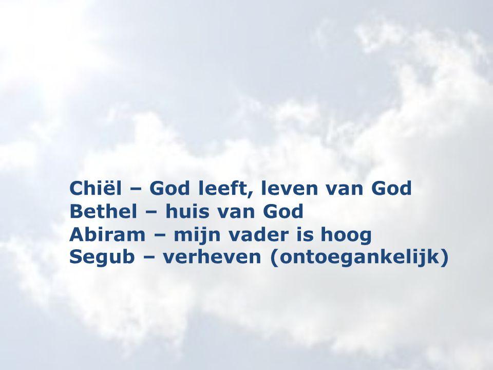 Chiël – God leeft, leven van God Bethel – huis van God Abiram – mijn vader is hoog Segub – verheven (ontoegankelijk)