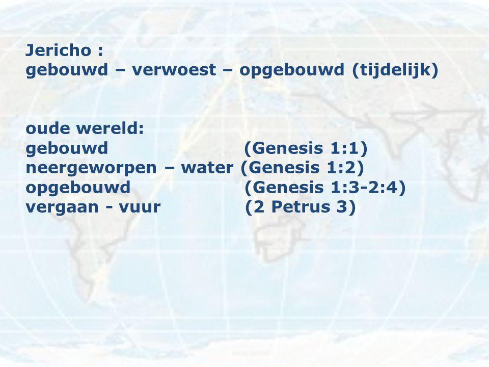 Jericho : gebouwd – verwoest – opgebouwd (tijdelijk) oude wereld: gebouwd (Genesis 1:1) neergeworpen – water (Genesis 1:2) opgebouwd (Genesis 1:3-2:4)