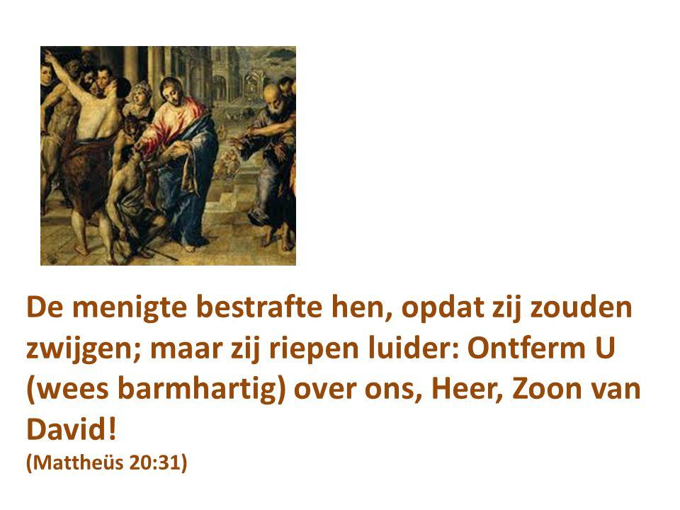 De menigte bestrafte hen, opdat zij zouden zwijgen; maar zij riepen luider: Ontferm U (wees barmhartig) over ons, Heer, Zoon van David! (Mattheüs 20:3
