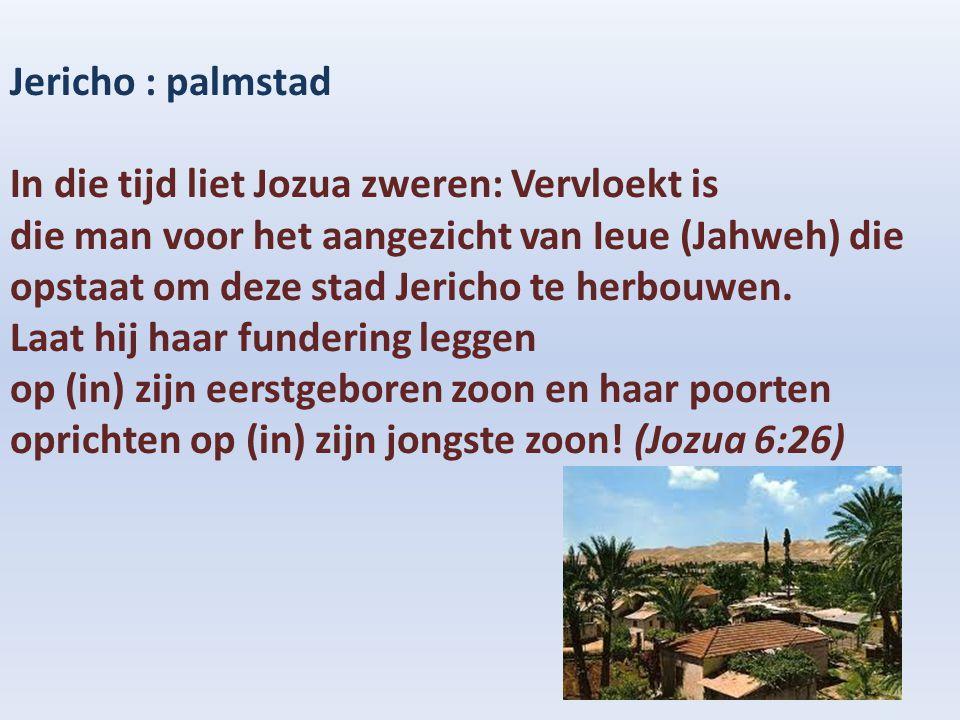 Jericho : palmstad In die tijd liet Jozua zweren: Vervloekt is die man voor het aangezicht van Ieue (Jahweh) die opstaat om deze stad Jericho te herbo
