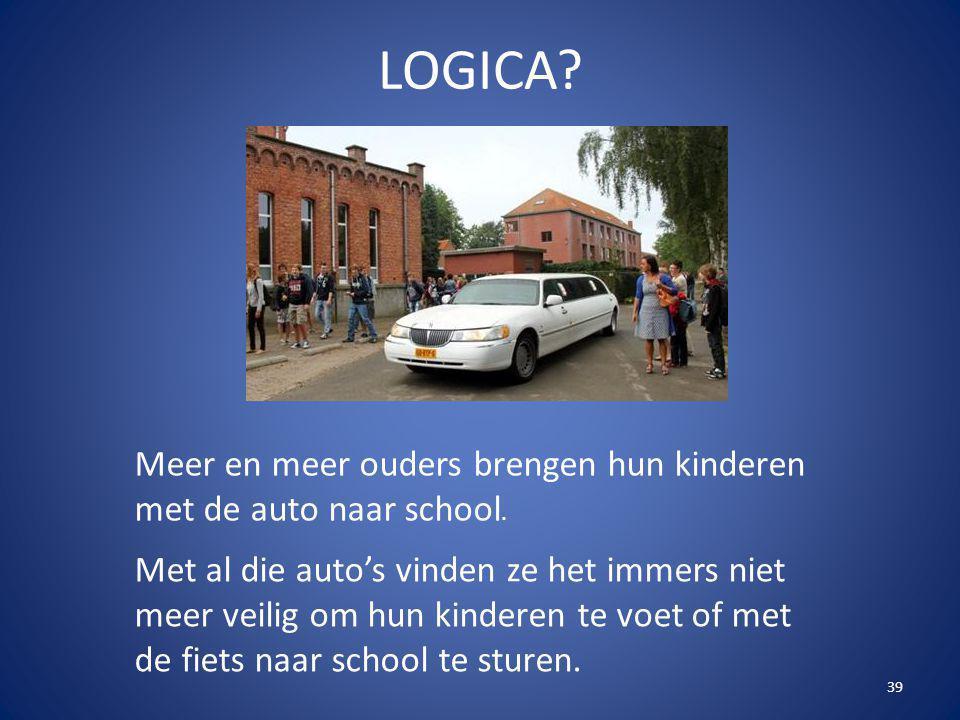39 LOGICA? Meer en meer ouders brengen hun kinderen met de auto naar school. Met al die auto's vinden ze het immers niet meer veilig om hun kinderen t