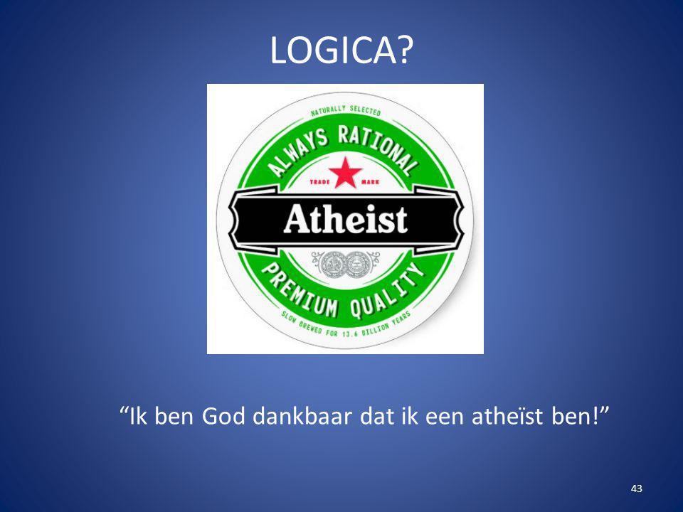 """43 LOGICA? """"Ik ben God dankbaar dat ik een atheïst ben!"""""""