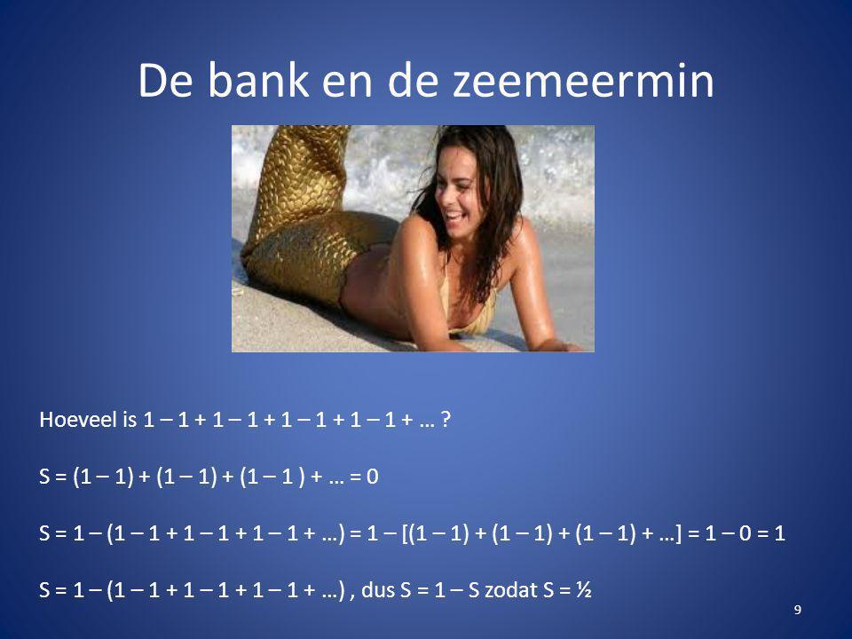 De bank en de zeemeermin 9 Hoeveel is 1 – 1 + 1 – 1 + 1 – 1 + 1 – 1 + … ? S = (1 – 1) + (1 – 1) + (1 – 1 ) + … = 0 S = 1 – (1 – 1 + 1 – 1 + 1 – 1 + …)