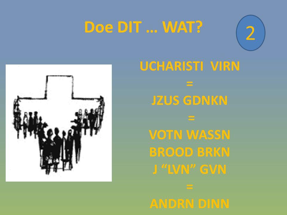 Doe DIT … WAT? 2 UCHARISTI VIRN = JZUS GDNKN = VOTN WASSN BROOD BRKN J LVN GVN = ANDRN DINN