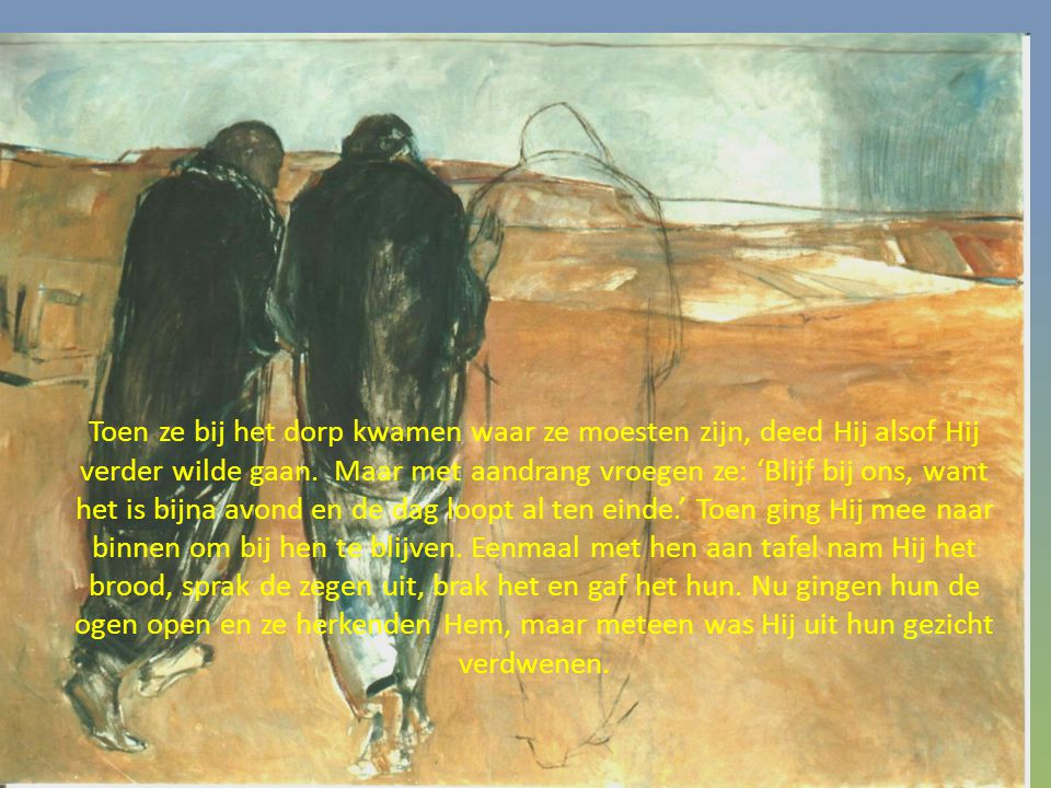 Toen ze bij het dorp kwamen waar ze moesten zijn, deed Hij alsof Hij verder wilde gaan. Maar met aandrang vroegen ze: 'Blijf bij ons, want het is bijn