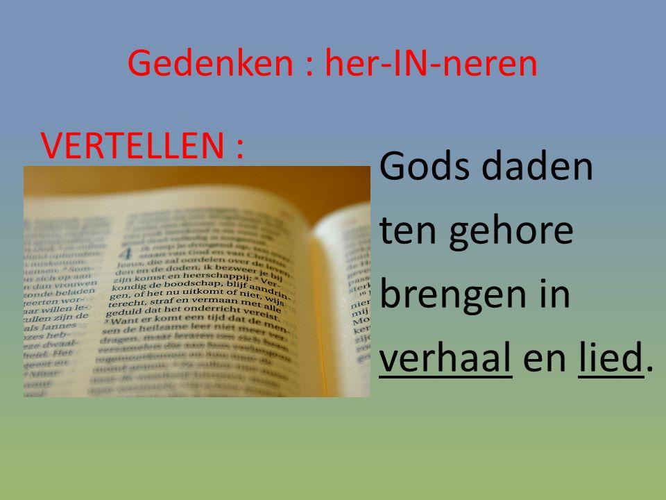 Gedenken : her-IN-neren VERTELLEN : Gods daden ten gehore brengen in verhaal en lied.