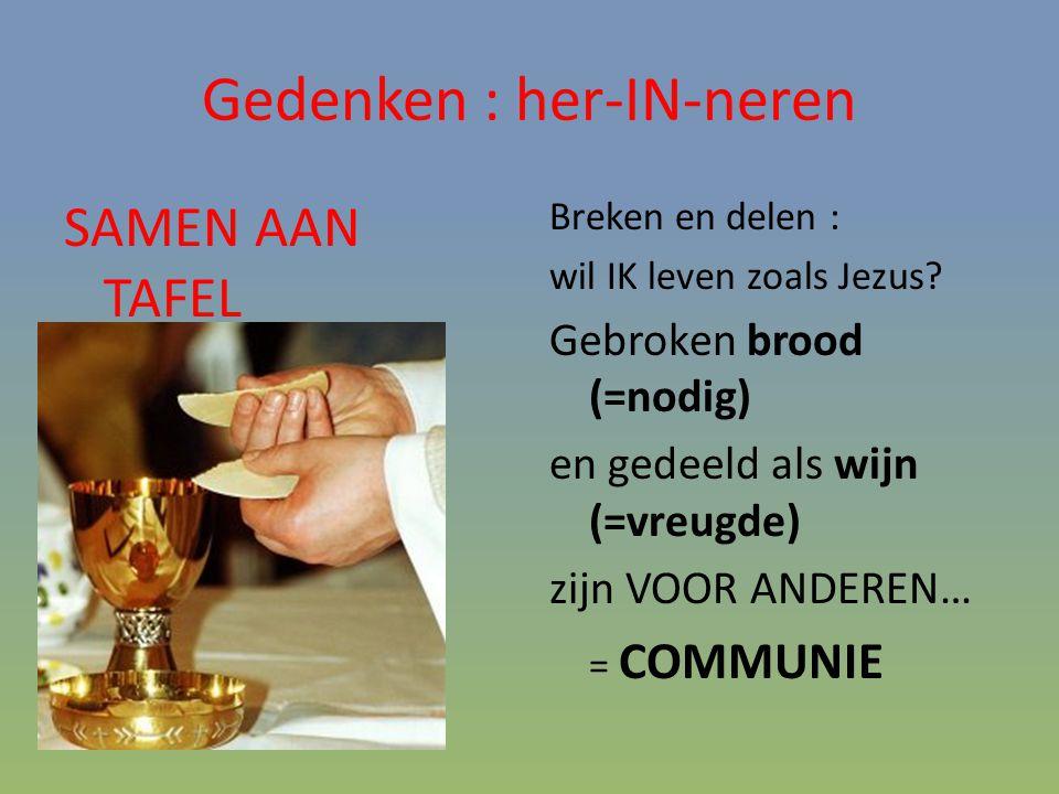 Gedenken : her-IN-neren SAMEN AAN TAFEL Breken en delen : wil IK leven zoals Jezus? Gebroken brood (=nodig) en gedeeld als wijn (=vreugde) zijn VOOR A