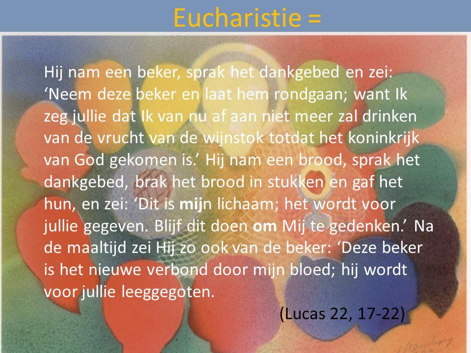 Eucharistie = Hij nam een beker, sprak het dankgebed en zei: 'Neem deze beker en laat hem rondgaan; want Ik zeg jullie dat Ik van nu af aan niet meer zal drinken van de vrucht van de wijnstok totdat het koninkrijk van God gekomen is.' Hij nam een brood, sprak het dankgebed, brak het brood in stukken en gaf het hun, en zei: 'Dit is mijn lichaam; het wordt voor jullie gegeven.