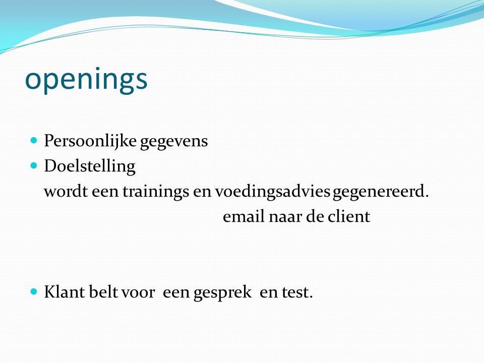 openings Persoonlijke gegevens Doelstelling wordt een trainings en voedingsadvies gegenereerd. email naar de client Klant belt voor een gesprek en tes