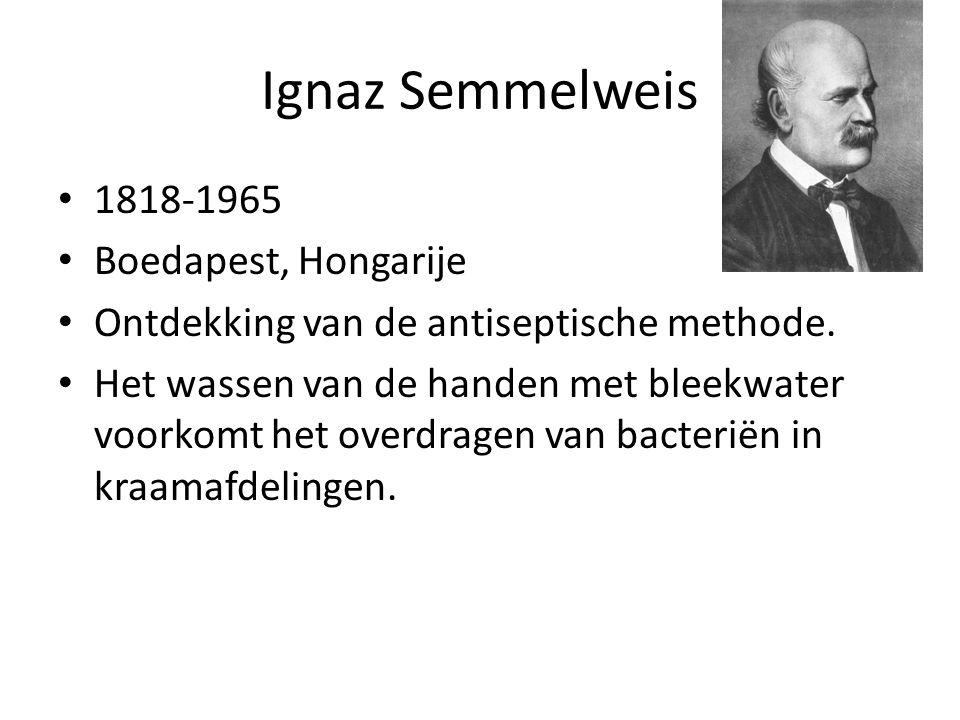 Ignaz Semmelweis 1818-1965 Boedapest, Hongarije Ontdekking van de antiseptische methode. Het wassen van de handen met bleekwater voorkomt het overdrag