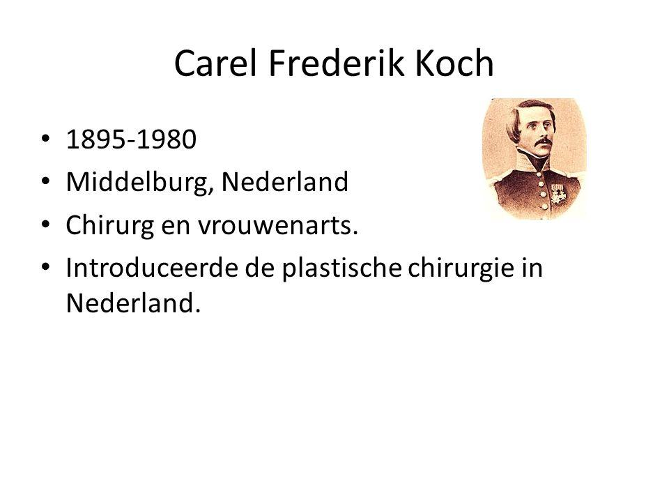 Carel Frederik Koch 1895-1980 Middelburg, Nederland Chirurg en vrouwenarts. Introduceerde de plastische chirurgie in Nederland.