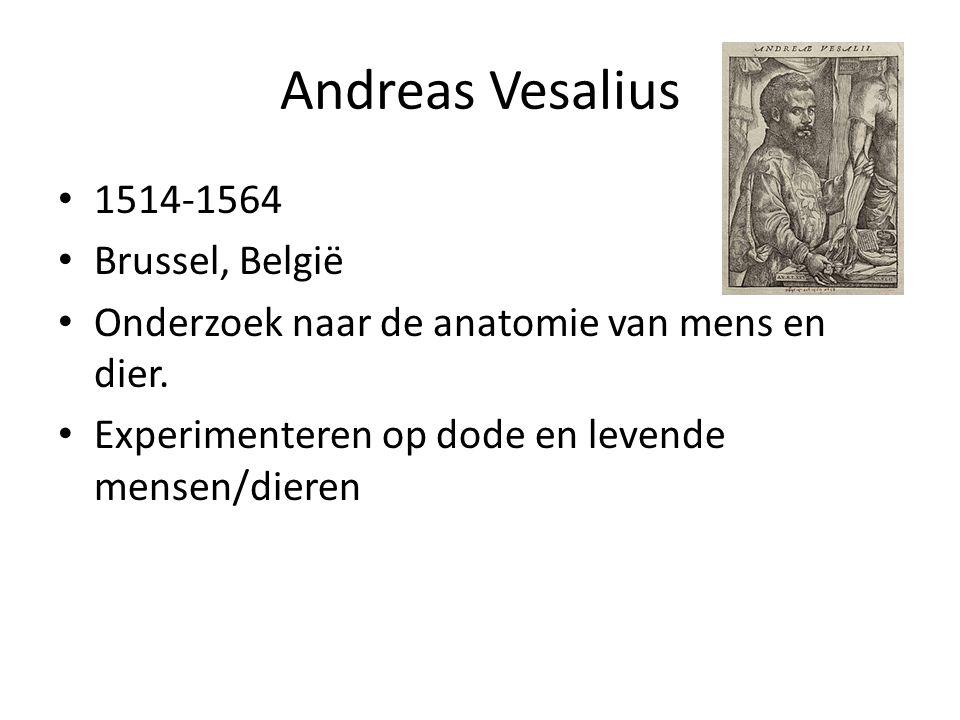 Andreas Vesalius 1514-1564 Brussel, België Onderzoek naar de anatomie van mens en dier. Experimenteren op dode en levende mensen/dieren