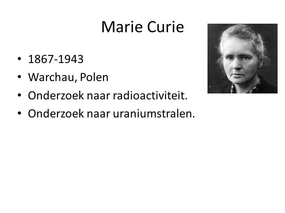Marie Curie 1867-1943 Warchau, Polen Onderzoek naar radioactiviteit. Onderzoek naar uraniumstralen.