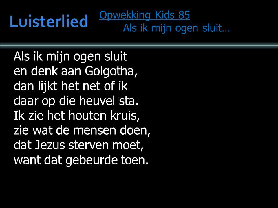 Opwekking Kids 85 Als ik mijn ogen sluit… Als ik mijn ogen sluit… Ik hoor opnieuw Zijn stem die roept: het is volbracht.
