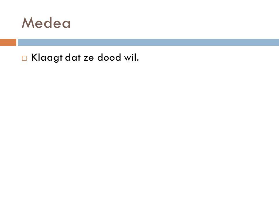 Medea  Klaagt dat ze dood wil.