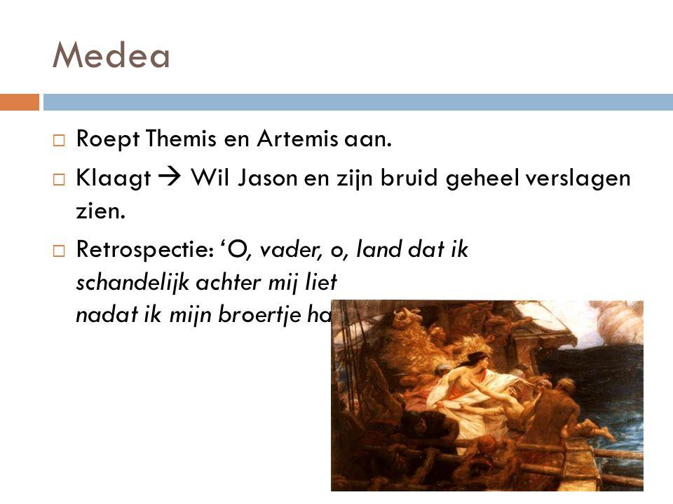 Medea  Roept Themis en Artemis aan.  Klaagt  Wil Jason en zijn bruid geheel verslagen zien.  Retrospectie: 'O, vader, o, land dat ik schandelijk a