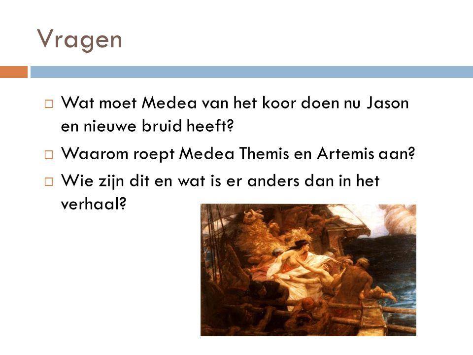 Vragen  Wat moet Medea van het koor doen nu Jason en nieuwe bruid heeft?  Waarom roept Medea Themis en Artemis aan?  Wie zijn dit en wat is er ande