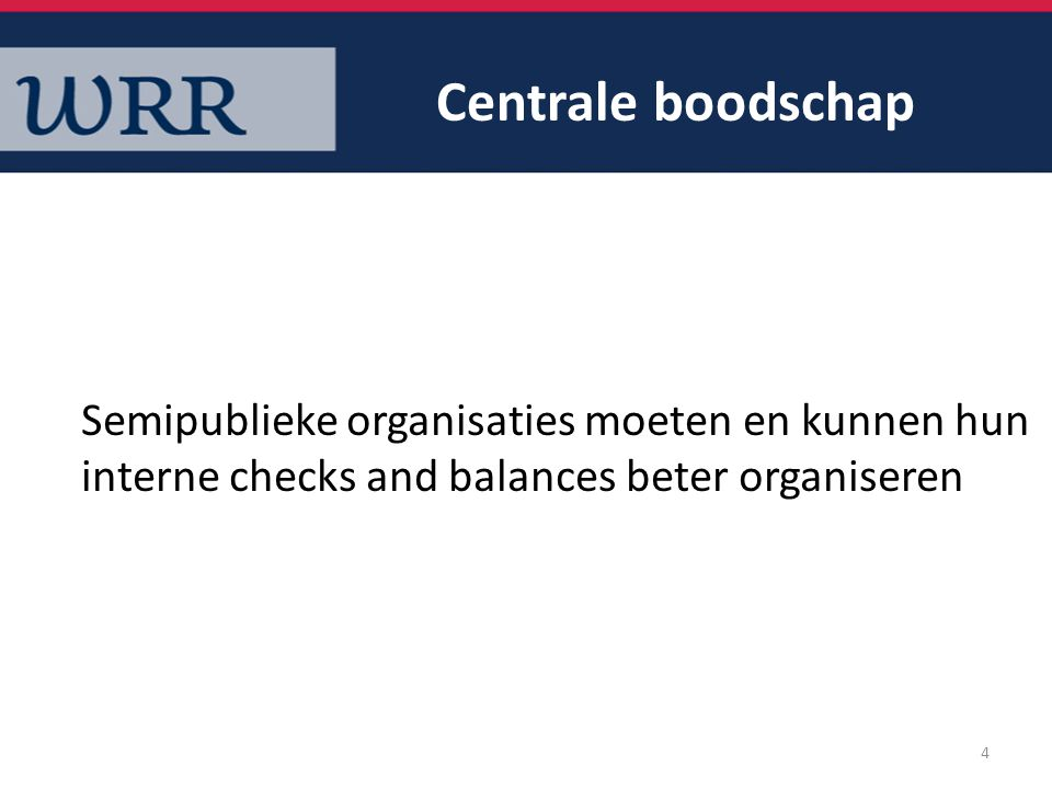 Centrale boodschap Semipublieke organisaties moeten en kunnen hun interne checks and balances beter organiseren 4