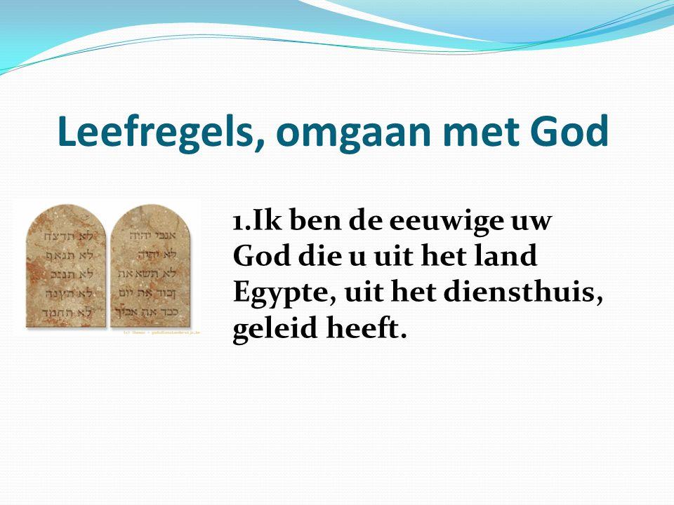 Leefregels, omgaan met God 1.Ik ben de eeuwige uw God die u uit het land Egypte, uit het diensthuis, geleid heeft.