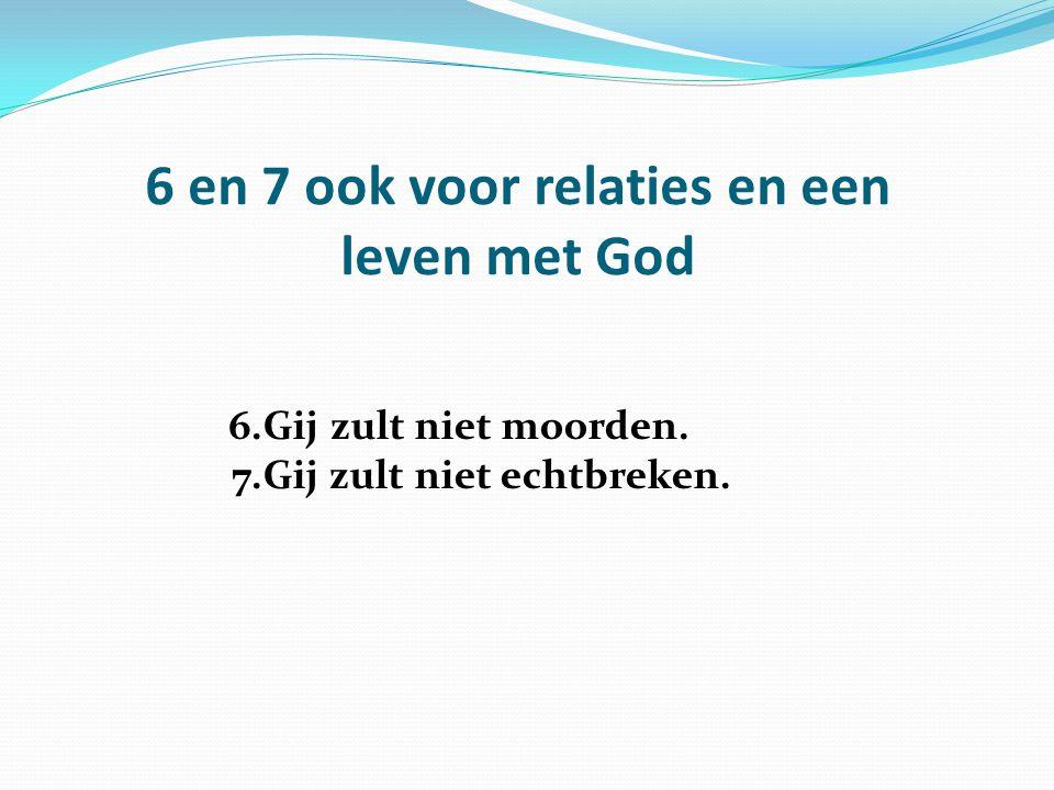 6 en 7 ook voor relaties en een leven met God 6.Gij zult niet moorden. 7.Gij zult niet echtbreken.