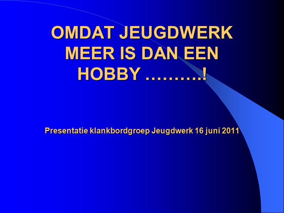 OMDAT JEUGDWERK MEER IS DAN EEN HOBBY ……….! Presentatie klankbordgroep Jeugdwerk 16 juni 2011