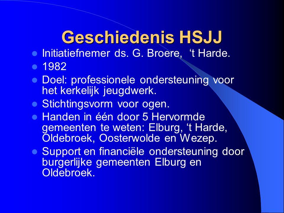 Geschiedenis HSJJ Initiatiefnemer ds. G. Broere, 't Harde. 1982 Doel: professionele ondersteuning voor het kerkelijk jeugdwerk. Stichtingsvorm voor og