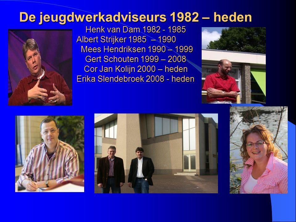 De jeugdwerkadviseurs 1982 – heden Henk van Dam 1982 - 1985 Albert Strijker 1985 – 1990 Mees Hendriksen 1990 – 1999 Gert Schouten 1999 – 2008 Cor Jan