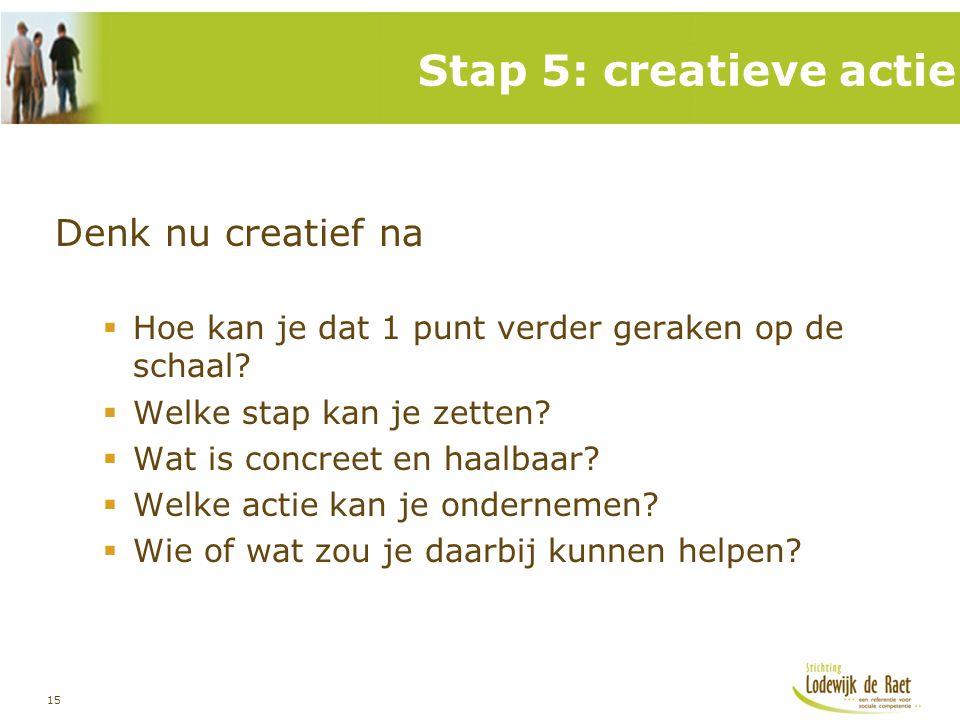 15 Denk nu creatief na  Hoe kan je dat 1 punt verder geraken op de schaal?  Welke stap kan je zetten?  Wat is concreet en haalbaar?  Welke actie k