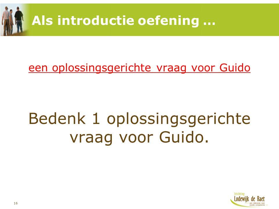 16 een oplossingsgerichte vraag voor Guido Bedenk 1 oplossingsgerichte vraag voor Guido. Als introductie oefening …