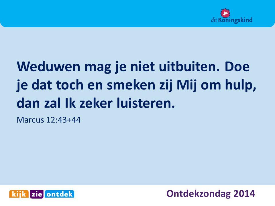 Ontdekzondag 2014 Weduwen mag je niet uitbuiten. Doe je dat toch en smeken zij Mij om hulp, dan zal Ik zeker luisteren. Marcus 12:43+44