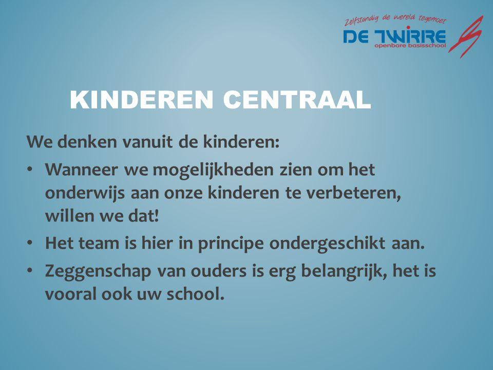 KINDEREN CENTRAAL We denken vanuit de kinderen: Wanneer we mogelijkheden zien om het onderwijs aan onze kinderen te verbeteren, willen we dat.