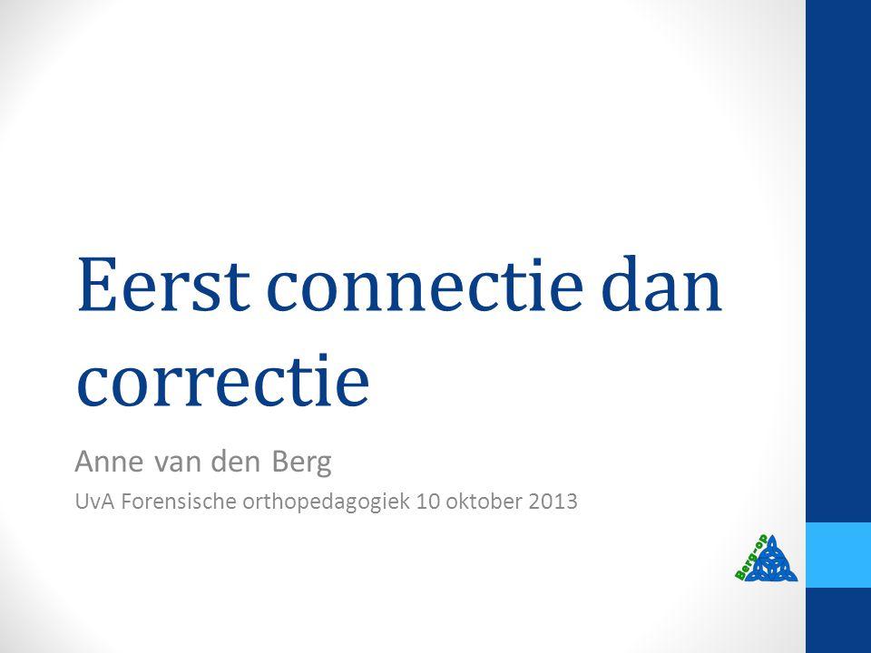 Eerst connectie dan correctie Anne van den Berg UvA Forensische orthopedagogiek 10 oktober 2013