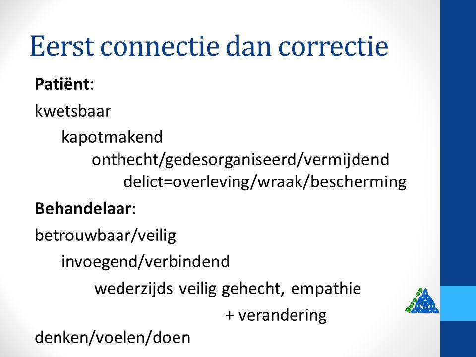 Eerst connectie dan correctie Patiënt: kwetsbaar kapotmakend onthecht/gedesorganiseerd/vermijdend delict=overleving/wraak/bescherming Behandelaar: bet