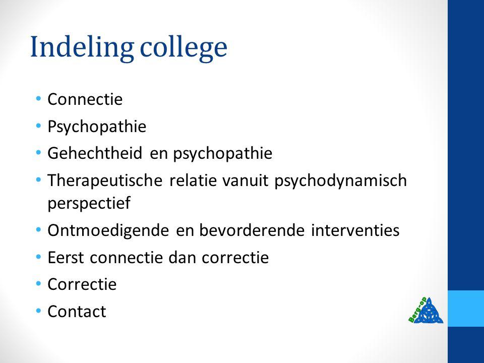 Indeling college Connectie Psychopathie Gehechtheid en psychopathie Therapeutische relatie vanuit psychodynamisch perspectief Ontmoedigende en bevorde