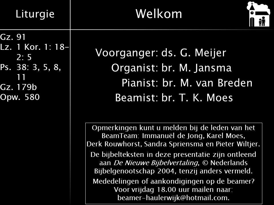 Liturgie Gz.91 Lz.1 Kor. 1: 18- 2: 5 Ps.38: 3, 5, 8, 11 Gz.179b Opw.580 Voorganger:ds. G. Meijer Organist:br. M. Jansma Pianist: br. M. van Breden Bea