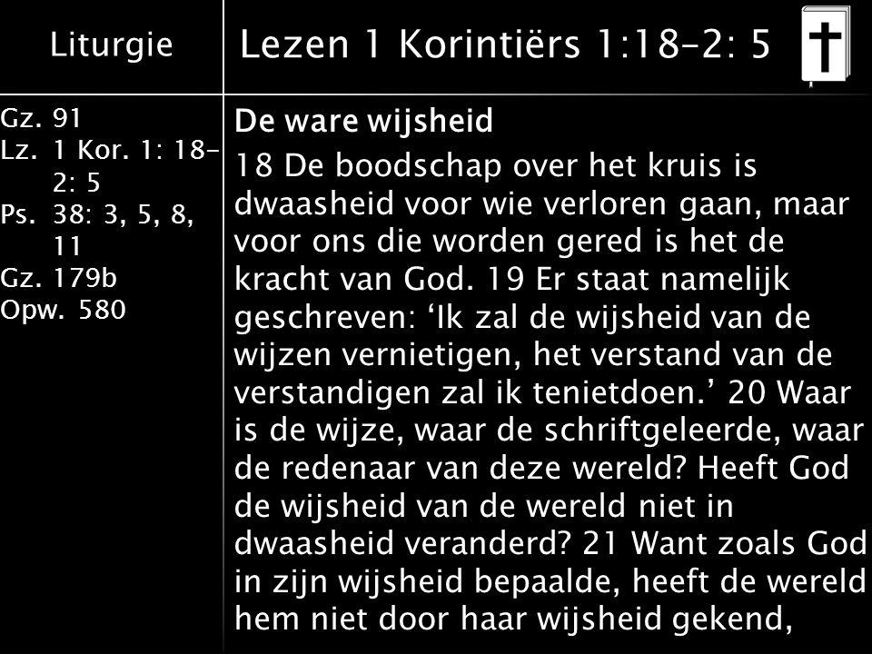 Liturgie Gz.91 Lz.1 Kor. 1: 18- 2: 5 Ps.38: 3, 5, 8, 11 Gz.179b Opw.580 Lezen 1 Korintiërs 1:18–2: 5 De ware wijsheid 18 De boodschap over het kruis i