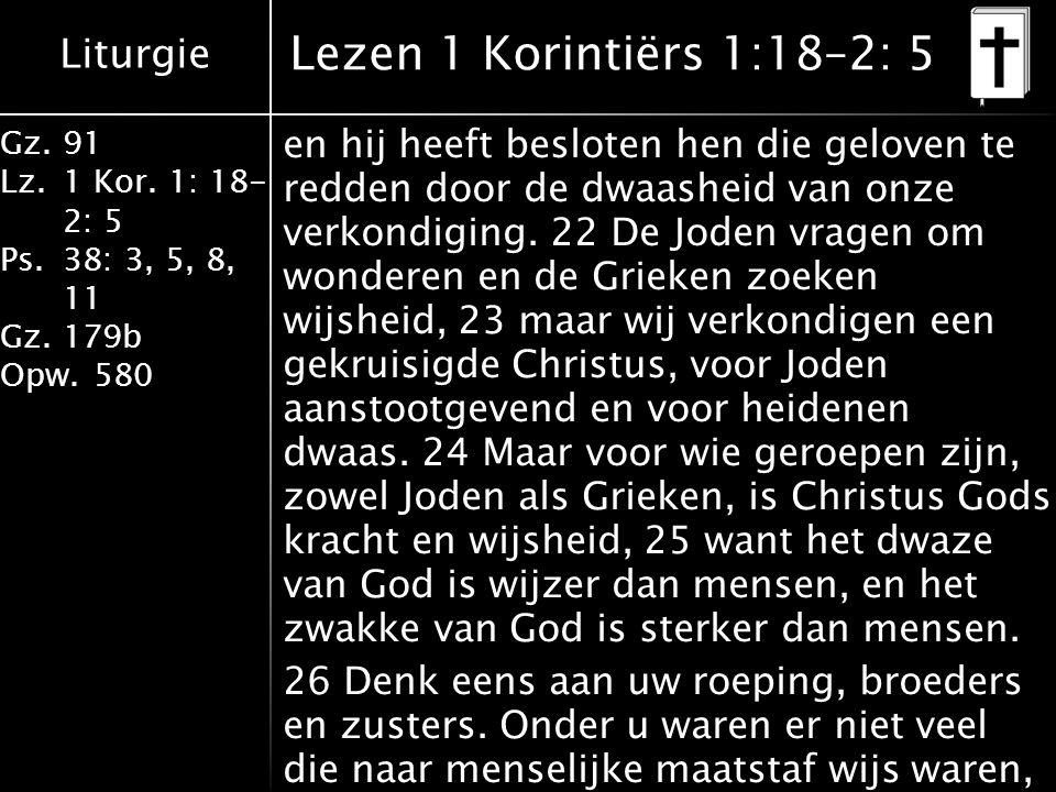 Liturgie Gz.91 Lz.1 Kor. 1: 18- 2: 5 Ps.38: 3, 5, 8, 11 Gz.179b Opw.580 en hij heeft besloten hen die geloven te redden door de dwaasheid van onze ver