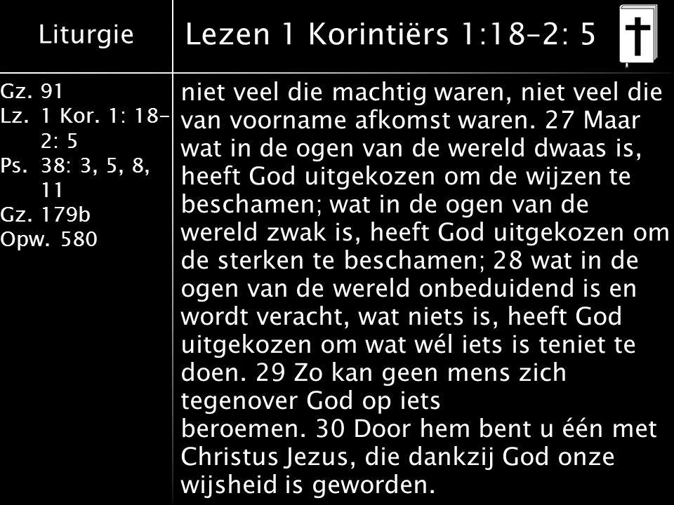 Liturgie Gz.91 Lz.1 Kor. 1: 18- 2: 5 Ps.38: 3, 5, 8, 11 Gz.179b Opw.580 niet veel die machtig waren, niet veel die van voorname afkomst waren. 27 Maar