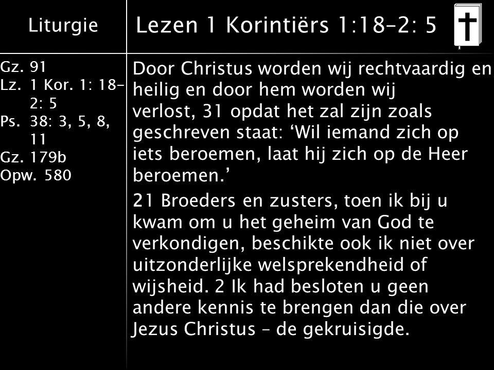 Liturgie Gz.91 Lz.1 Kor. 1: 18- 2: 5 Ps.38: 3, 5, 8, 11 Gz.179b Opw.580 Door Christus worden wij rechtvaardig en heilig en door hem worden wij verlost