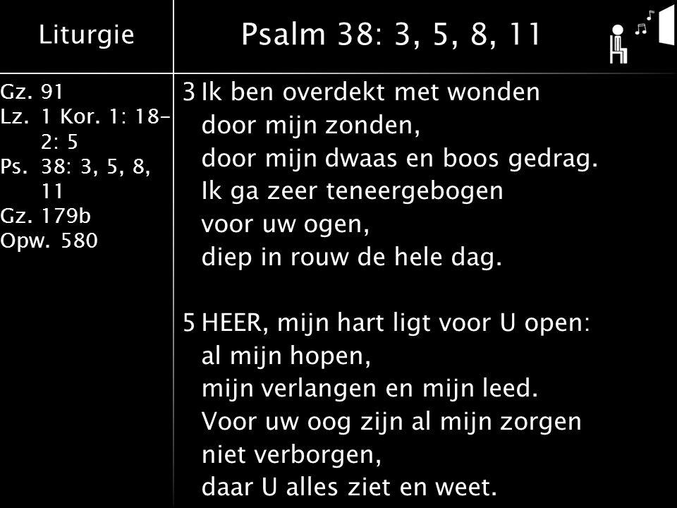 Liturgie Gz.91 Lz.1 Kor. 1: 18- 2: 5 Ps.38: 3, 5, 8, 11 Gz.179b Opw.580 3Ik ben overdekt met wonden door mijn zonden, door mijn dwaas en boos gedrag.