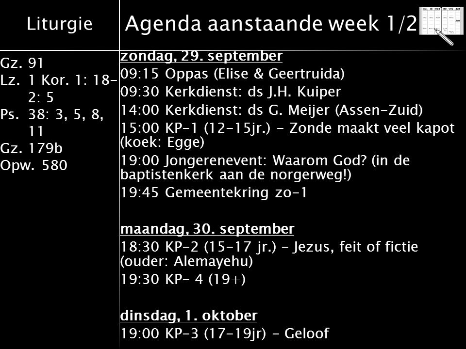 Liturgie Gz.91 Lz.1 Kor. 1: 18- 2: 5 Ps.38: 3, 5, 8, 11 Gz.179b Opw.580 Agenda aanstaande week 1/2 zondag, 29. september 09:15 Oppas (Elise & Geertrui
